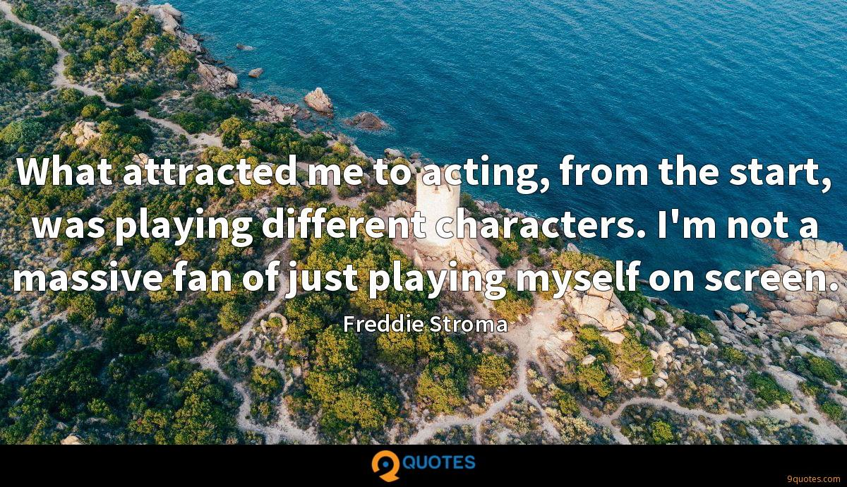What attracted me to acting, from the start, was playing different characters. I'm not a massive fan of just playing myself on screen.
