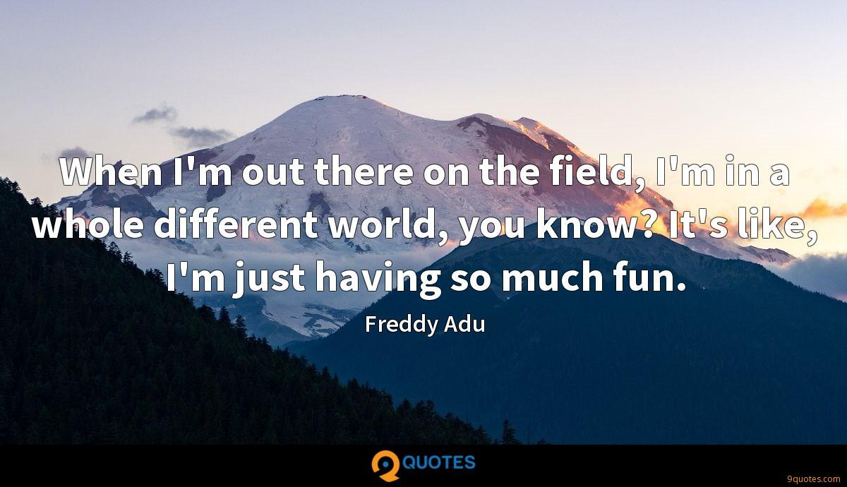 When I'm out there on the field, I'm in a whole different world, you know? It's like, I'm just having so much fun.