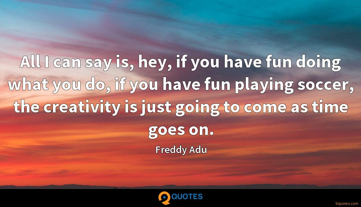 All I can say is, hey, if you have fun doing what you do, if you have fun playing soccer, the creativity is just going to come as time goes on.