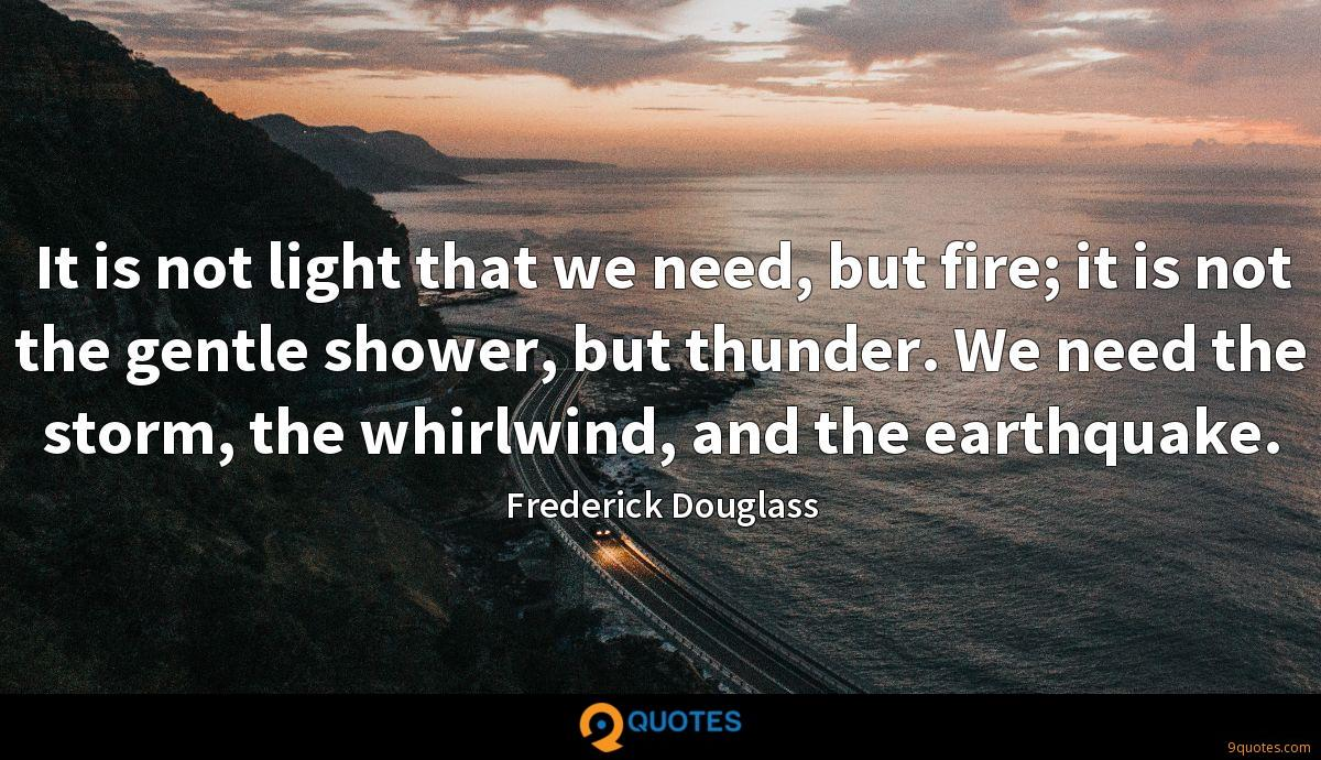 It is not light that we need, but fire; it is not the gentle shower, but thunder. We need the storm, the whirlwind, and the earthquake.