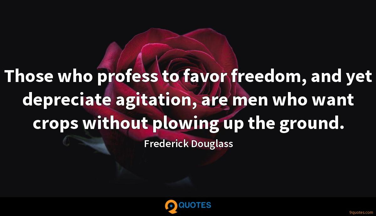 Those who profess to favor freedom, and yet depreciate agitation, are men who want crops without plowing up the ground.