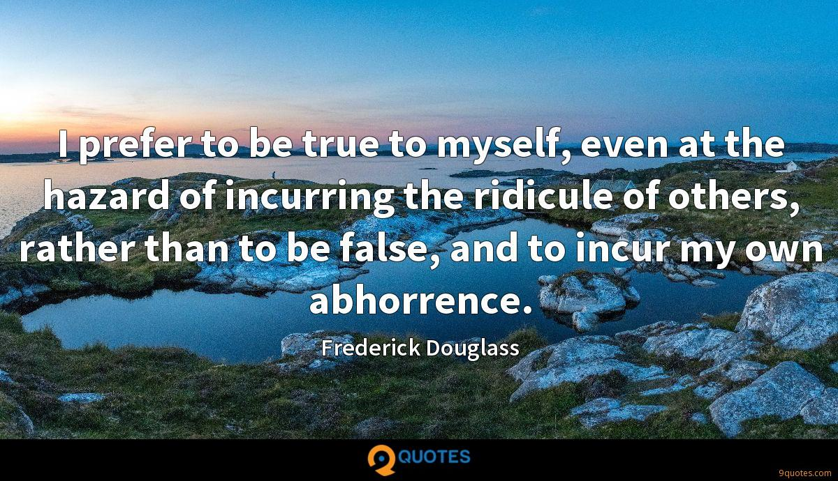I prefer to be true to myself, even at the hazard of incurring the ridicule of others, rather than to be false, and to incur my own abhorrence.