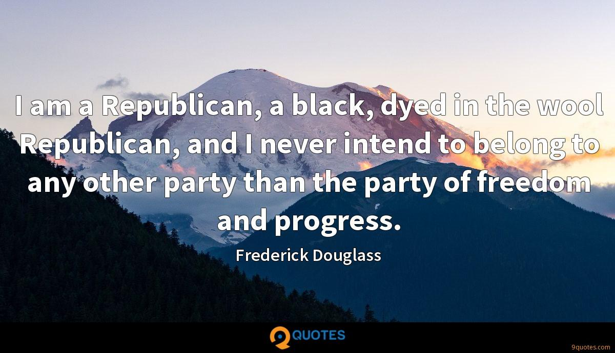 I am a Republican, a black, dyed in the wool Republican, and I never intend to belong to any other party than the party of freedom and progress.