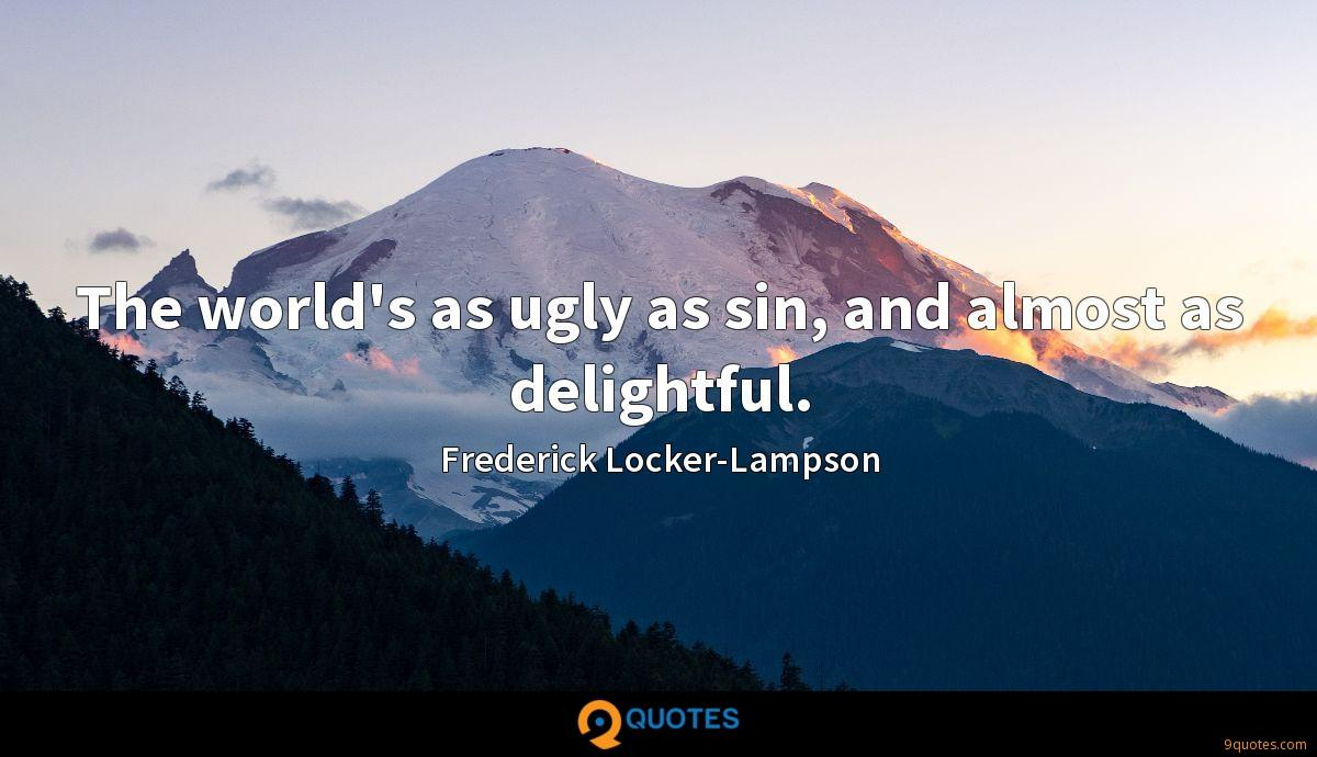 The world's as ugly as sin, and almost as delightful.