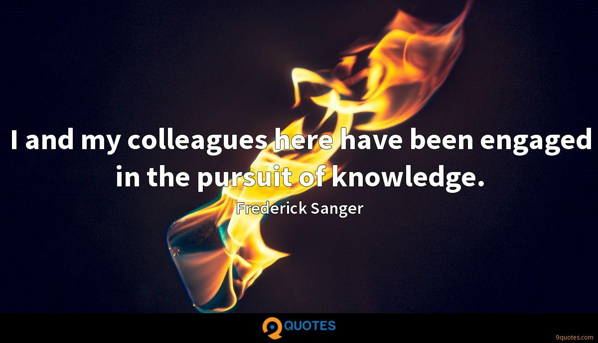 I and my colleagues here have been engaged in the pursuit of knowledge.