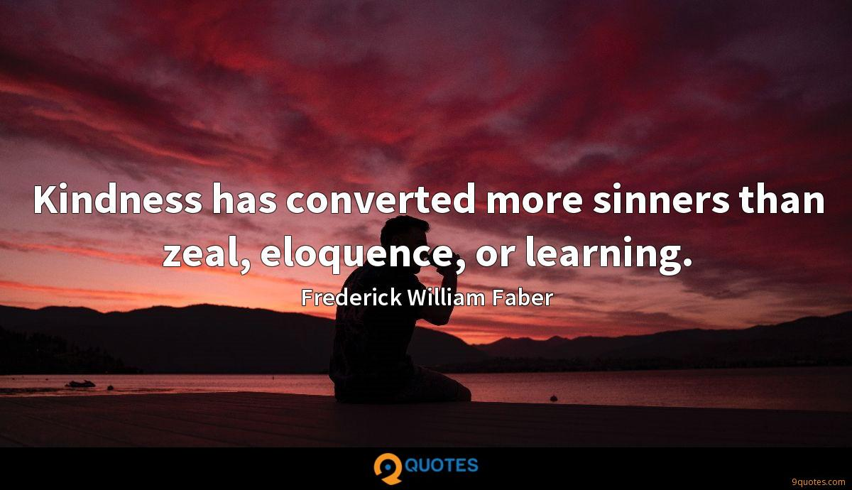 Kindness has converted more sinners than zeal, eloquence, or learning.