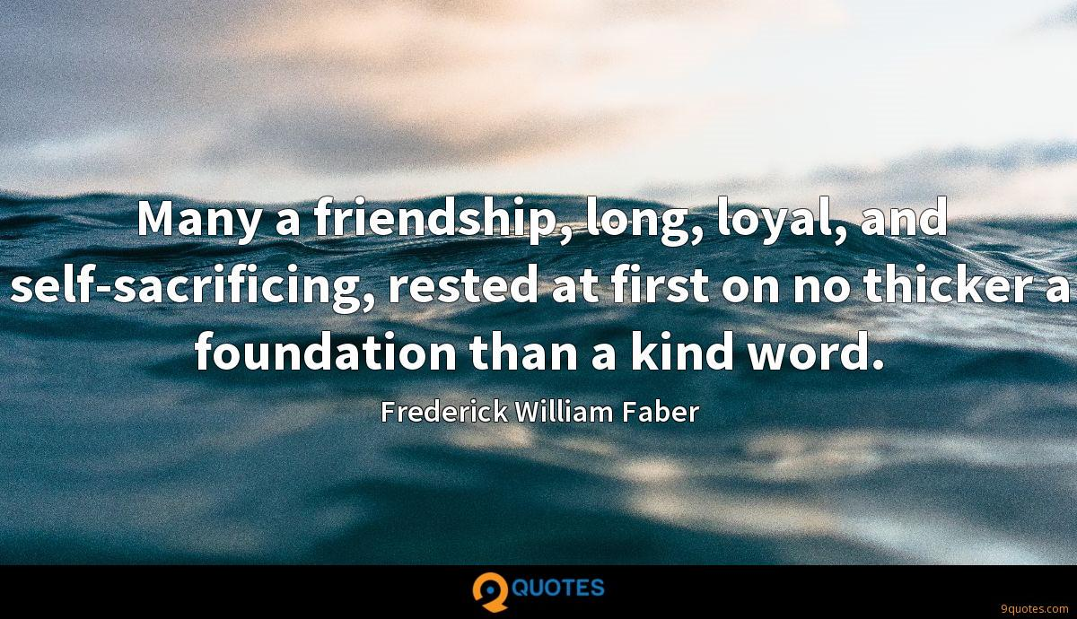 Many a friendship, long, loyal, and self-sacrificing, rested at first on no thicker a foundation than a kind word.