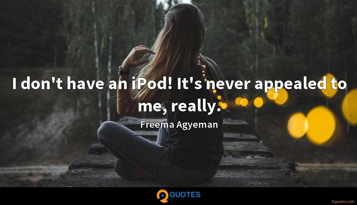 I don't have an iPod! It's never appealed to me, really.