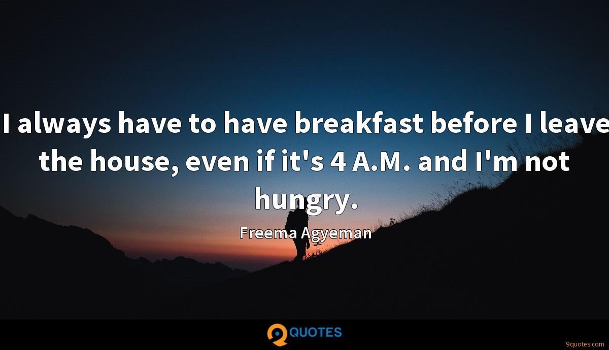 I always have to have breakfast before I leave the house, even if it's 4 A.M. and I'm not hungry.