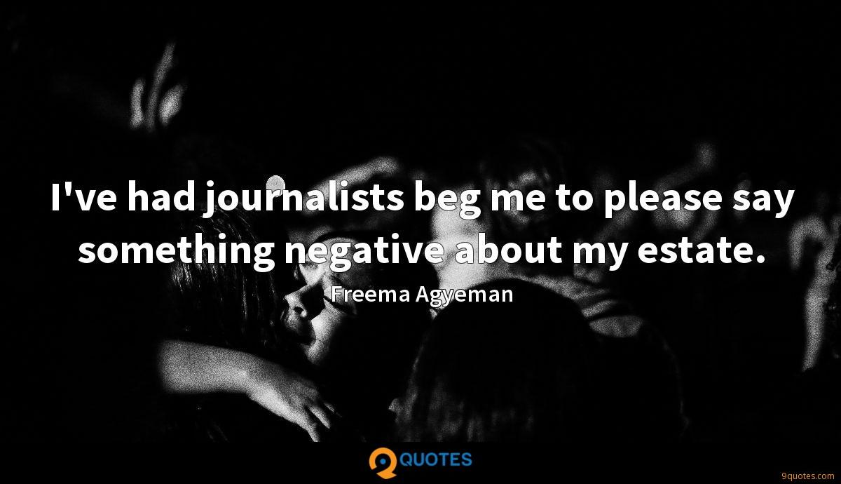 I've had journalists beg me to please say something negative about my estate.