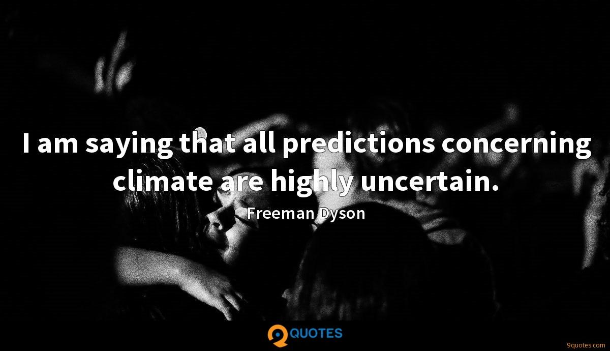 I am saying that all predictions concerning climate are highly uncertain.