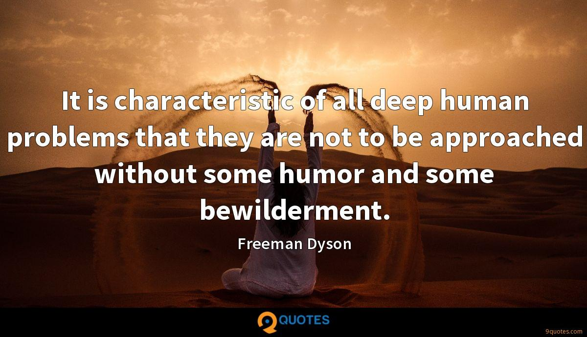 It is characteristic of all deep human problems that they are not to be approached without some humor and some bewilderment.