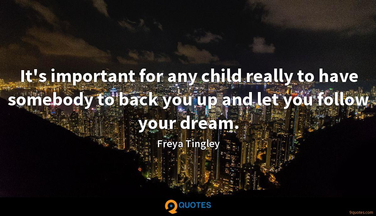 It's important for any child really to have somebody to back you up and let you follow your dream.