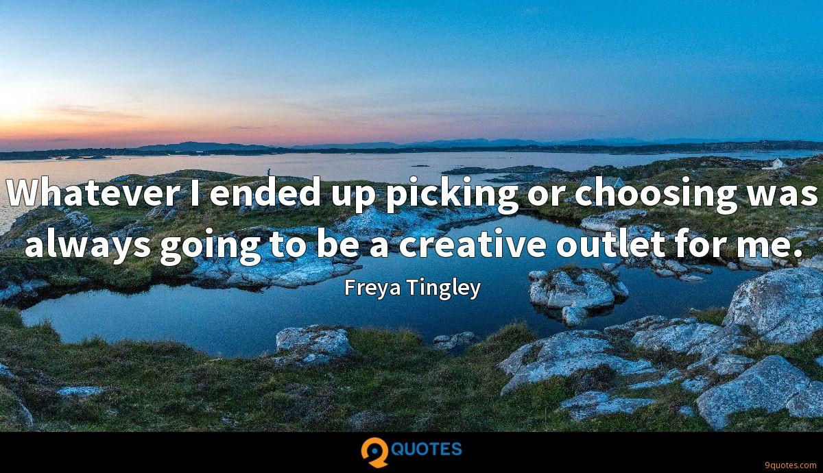 Whatever I ended up picking or choosing was always going to be a creative outlet for me.