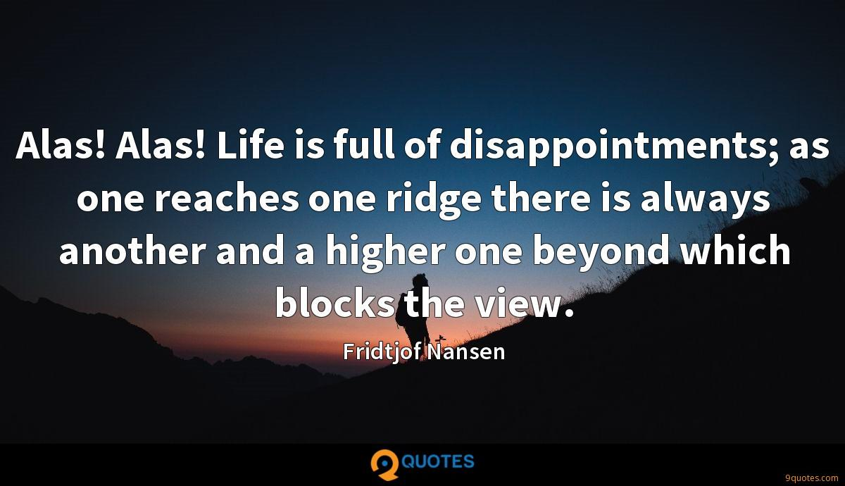 Alas! Alas! Life is full of disappointments; as one reaches one ridge there is always another and a higher one beyond which blocks the view.