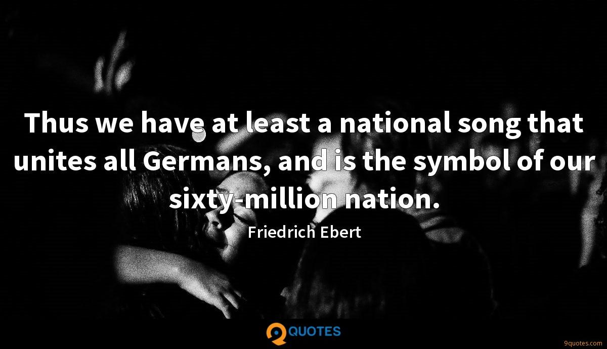 Thus we have at least a national song that unites all Germans, and is the symbol of our sixty-million nation.