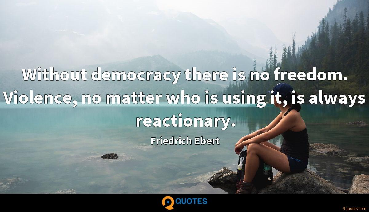 Without democracy there is no freedom. Violence, no matter who is using it, is always reactionary.