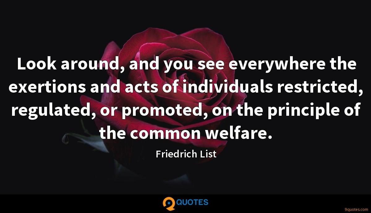 Look around, and you see everywhere the exertions and acts of individuals restricted, regulated, or promoted, on the principle of the common welfare.
