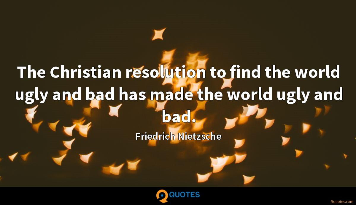 The Christian resolution to find the world ugly and bad has made the world ugly and bad.