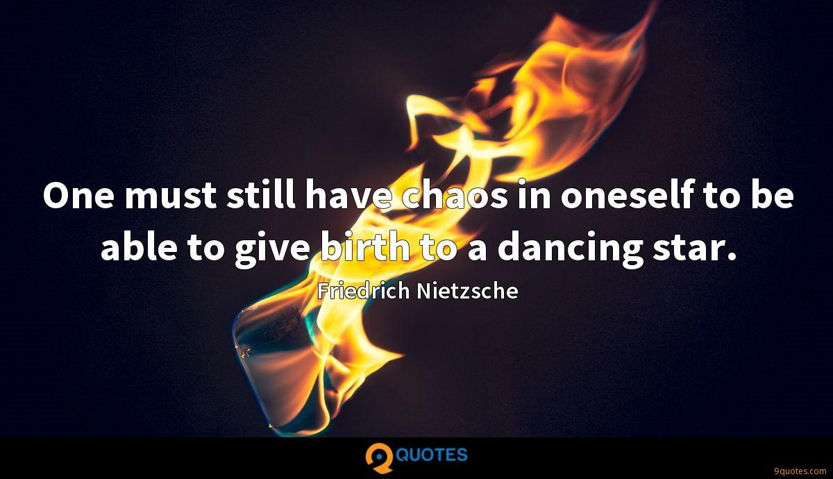 One must still have chaos in oneself to be able to give birth to a dancing star.