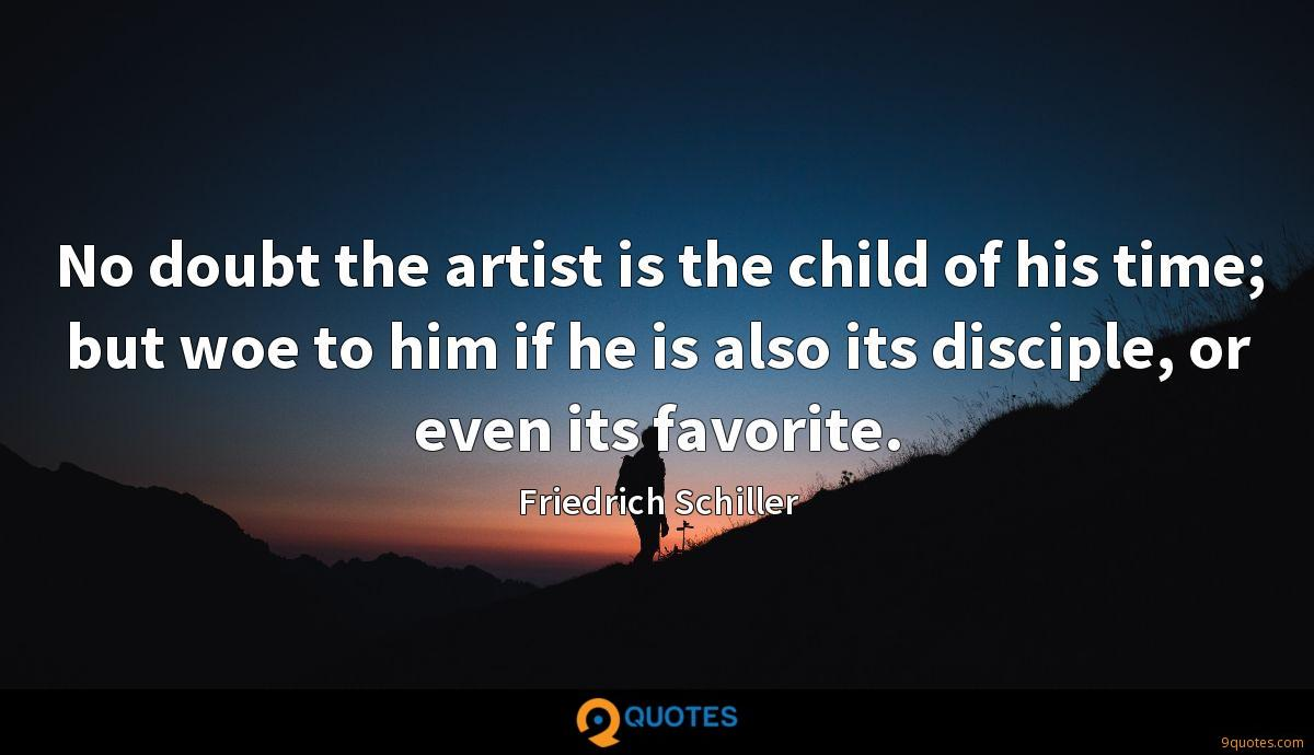No doubt the artist is the child of his time; but woe to him if he is also its disciple, or even its favorite.