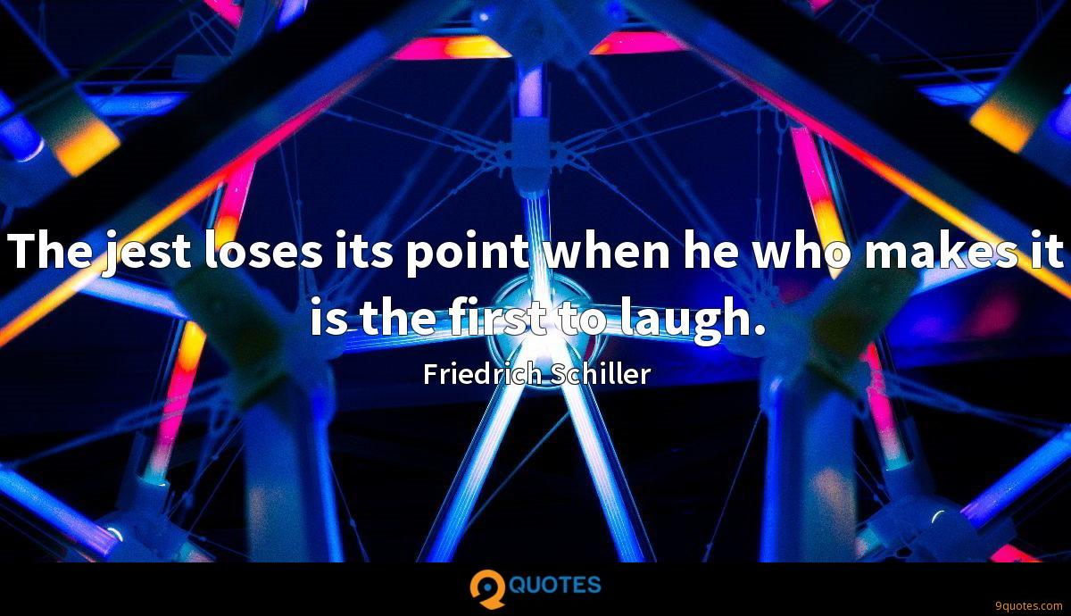 The jest loses its point when he who makes it is the first to laugh.