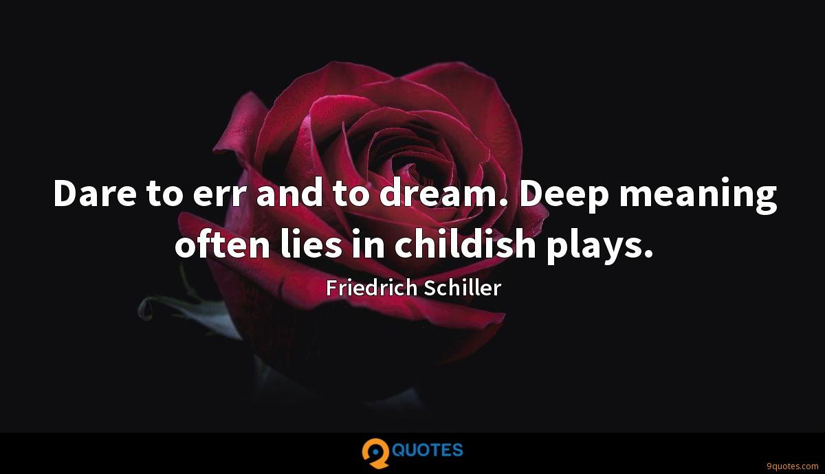 Dare to err and to dream. Deep meaning often lies in childish plays.