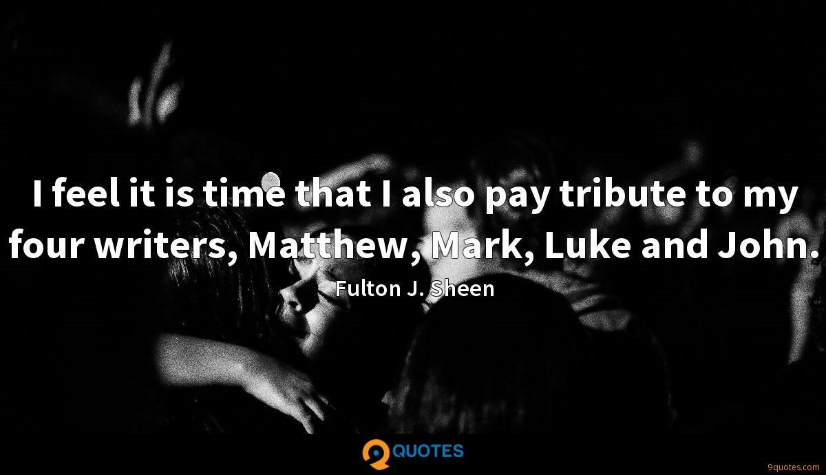I feel it is time that I also pay tribute to my four writers, Matthew, Mark, Luke and John.
