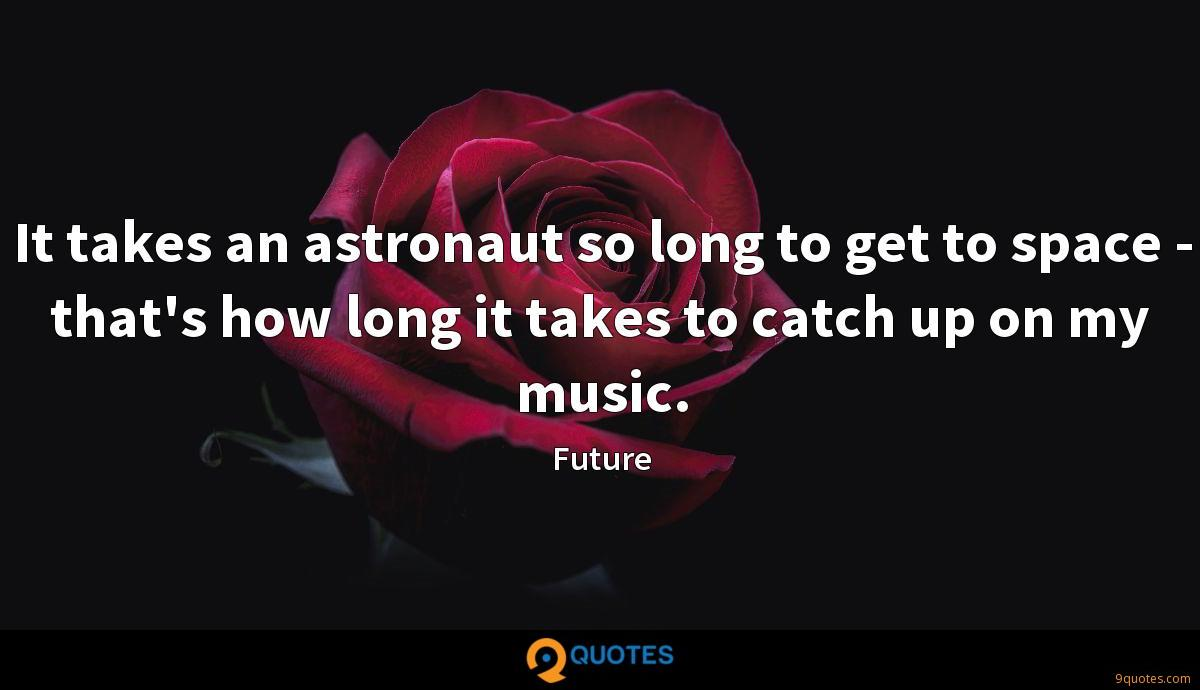 It takes an astronaut so long to get to space - that's how long it takes to catch up on my music.