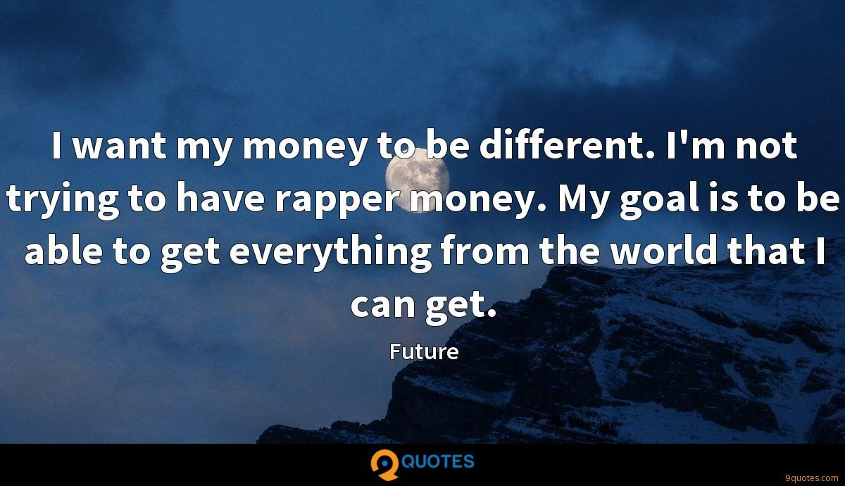 I want my money to be different. I'm not trying to have rapper money. My goal is to be able to get everything from the world that I can get.