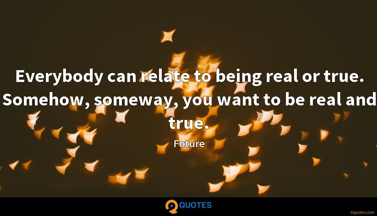 Everybody can relate to being real or true. Somehow, someway, you want to be real and true.