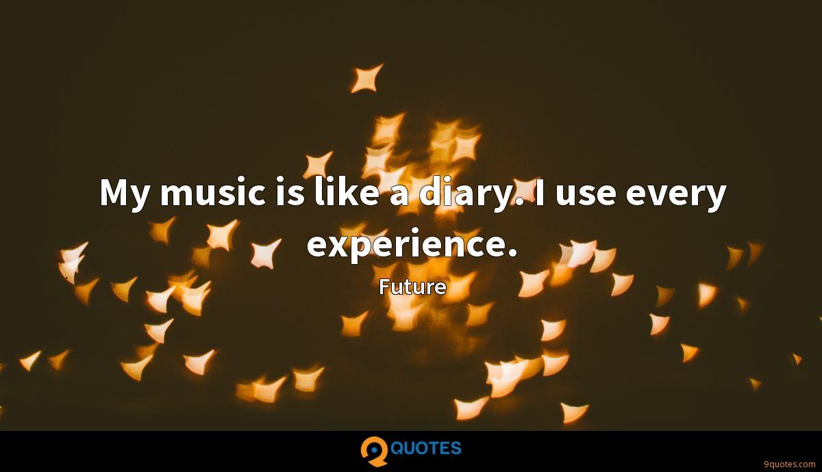My music is like a diary. I use every experience.