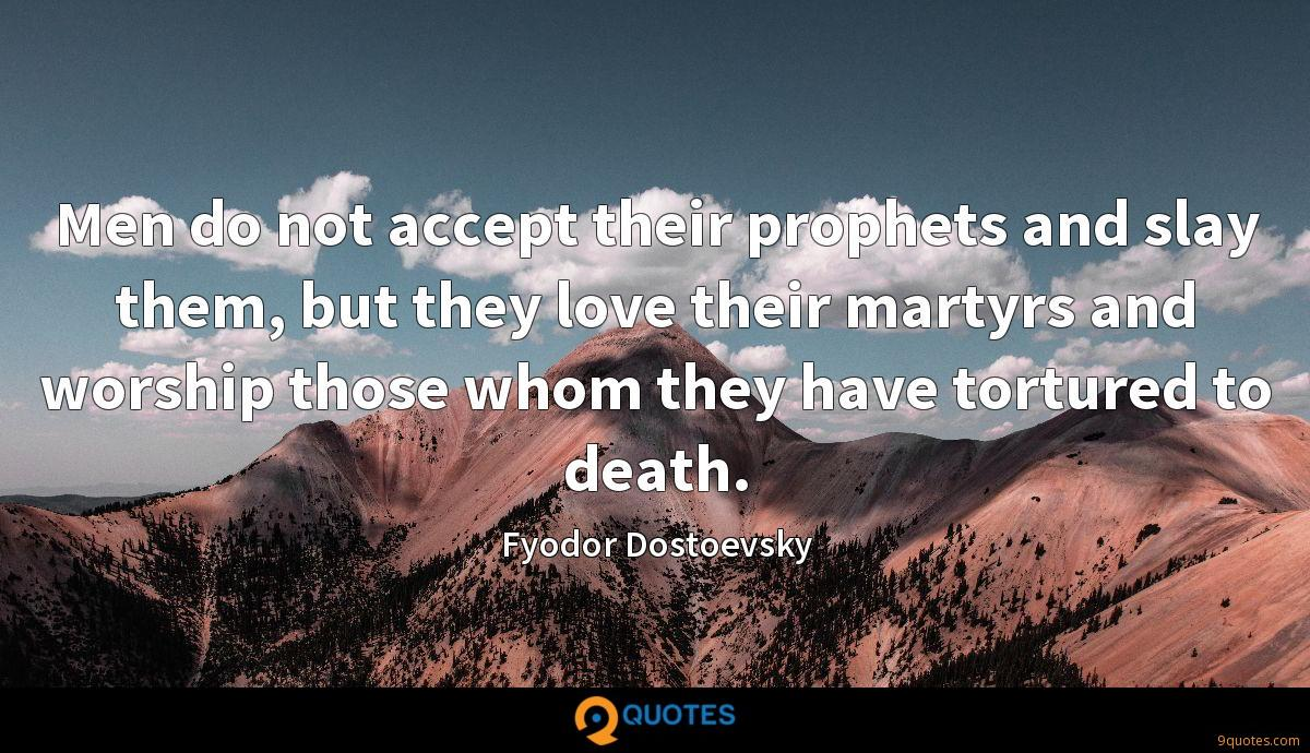Men do not accept their prophets and slay them, but they love their martyrs and worship those whom they have tortured to death.