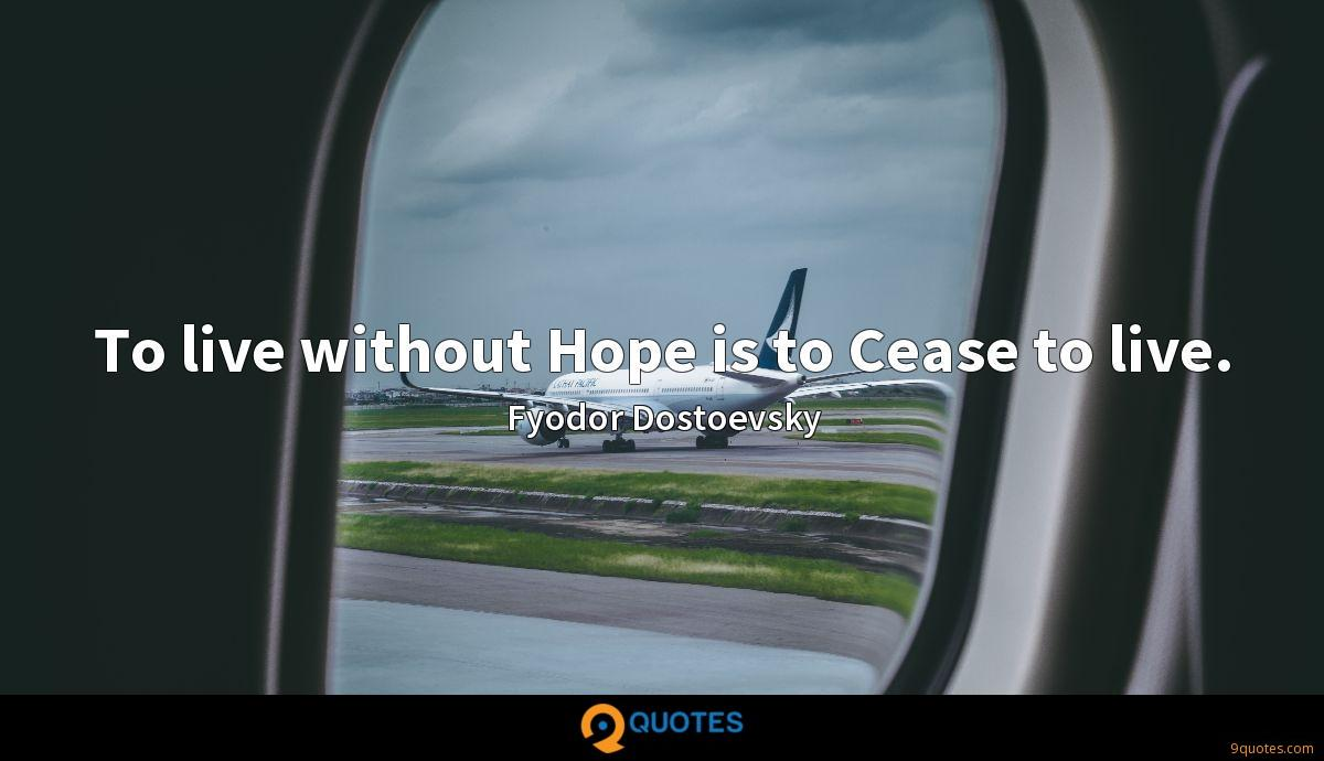 To live without Hope is to Cease to live.