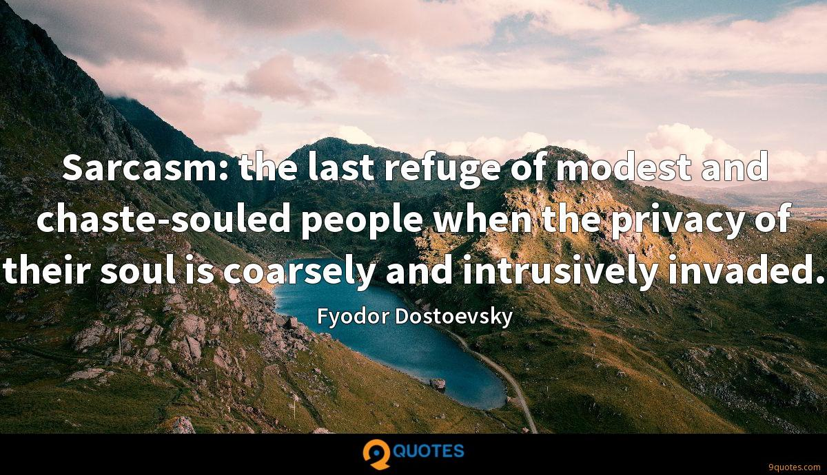 Sarcasm: the last refuge of modest and chaste-souled people when the privacy of their soul is coarsely and intrusively invaded.