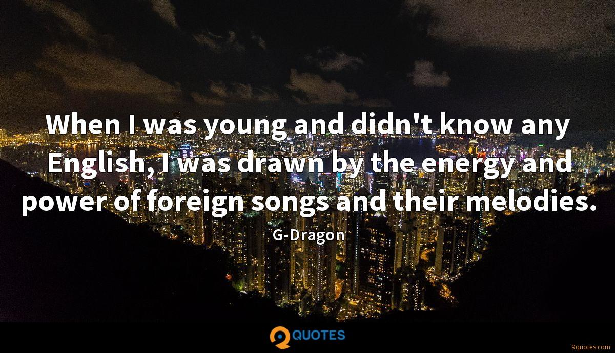 When I was young and didn't know any English, I was drawn by the energy and power of foreign songs and their melodies.