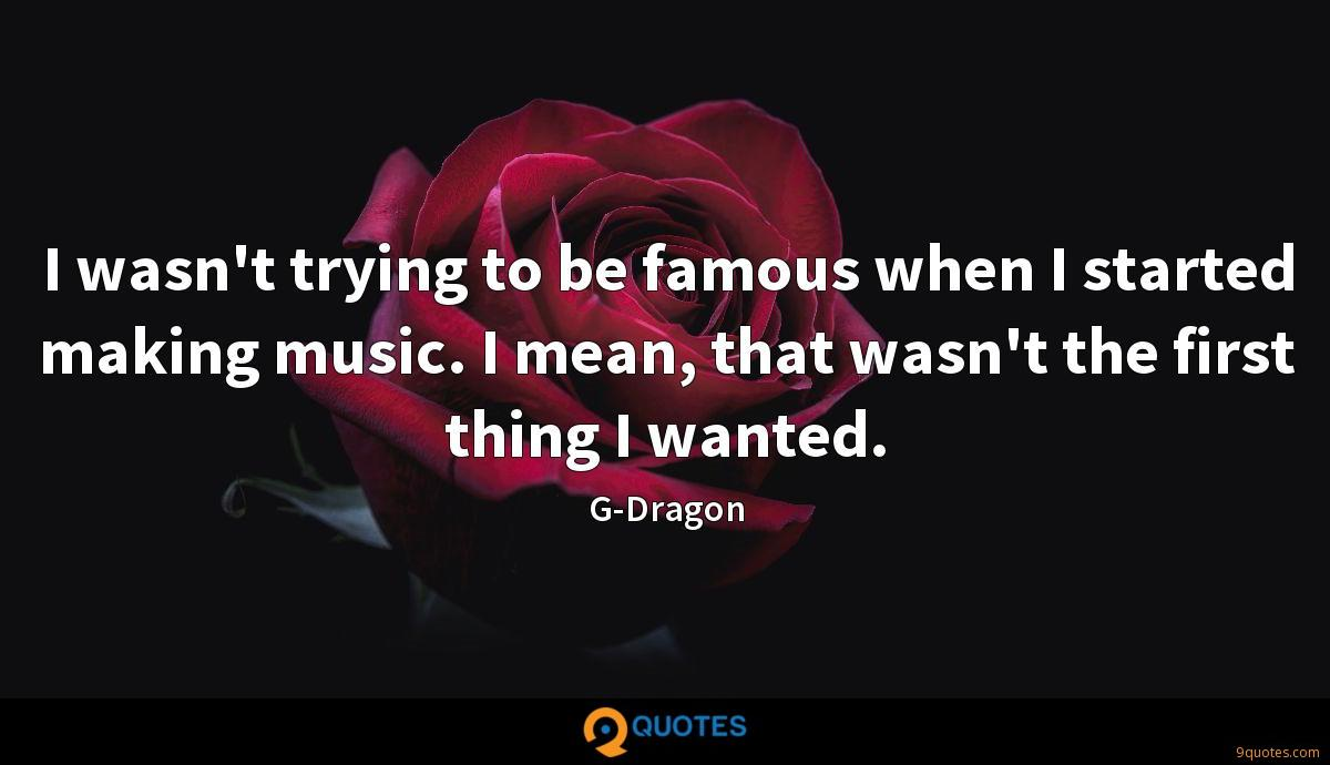 I wasn't trying to be famous when I started making music. I mean, that wasn't the first thing I wanted.