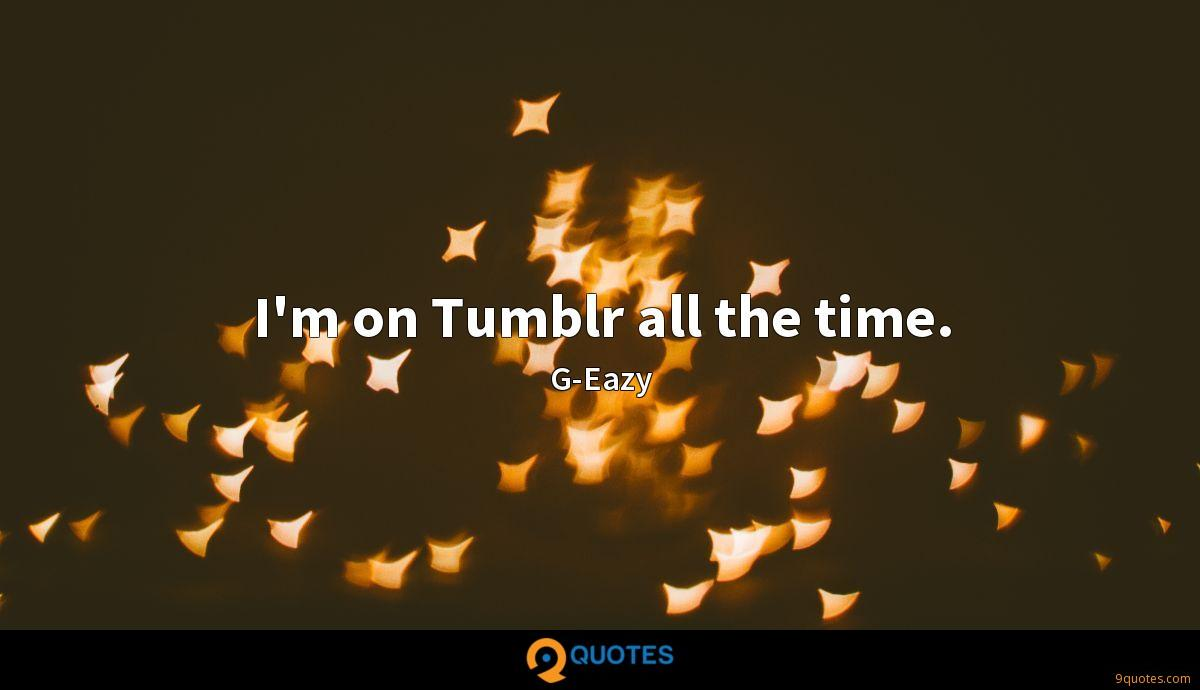 I'm on Tumblr all the time.