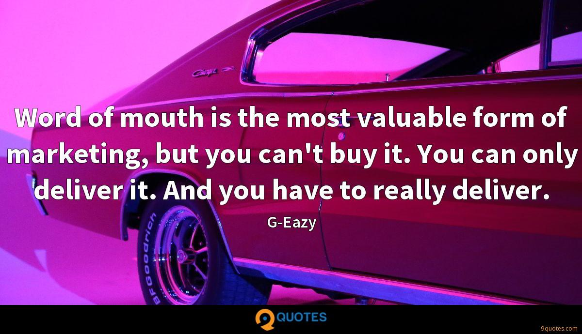 Word of mouth is the most valuable form of marketing, but you can't buy it. You can only deliver it. And you have to really deliver.