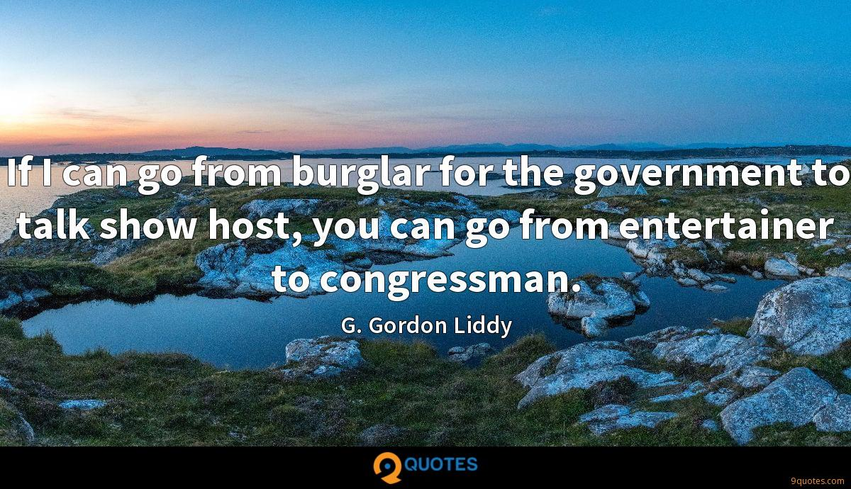 If I can go from burglar for the government to talk show host, you can go from entertainer to congressman.