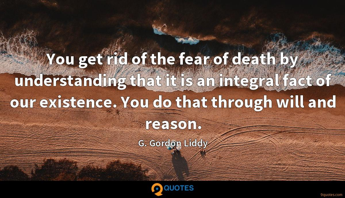 You get rid of the fear of death by understanding that it is an integral fact of our existence. You do that through will and reason.