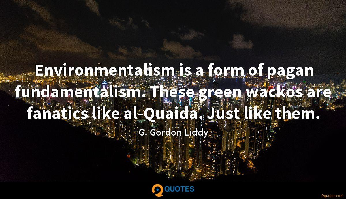 Environmentalism is a form of pagan fundamentalism. These green wackos are fanatics like al-Quaida. Just like them.