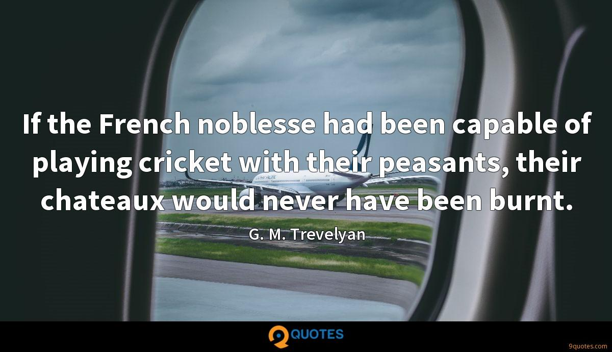 If the French noblesse had been capable of playing cricket with their peasants, their chateaux would never have been burnt.