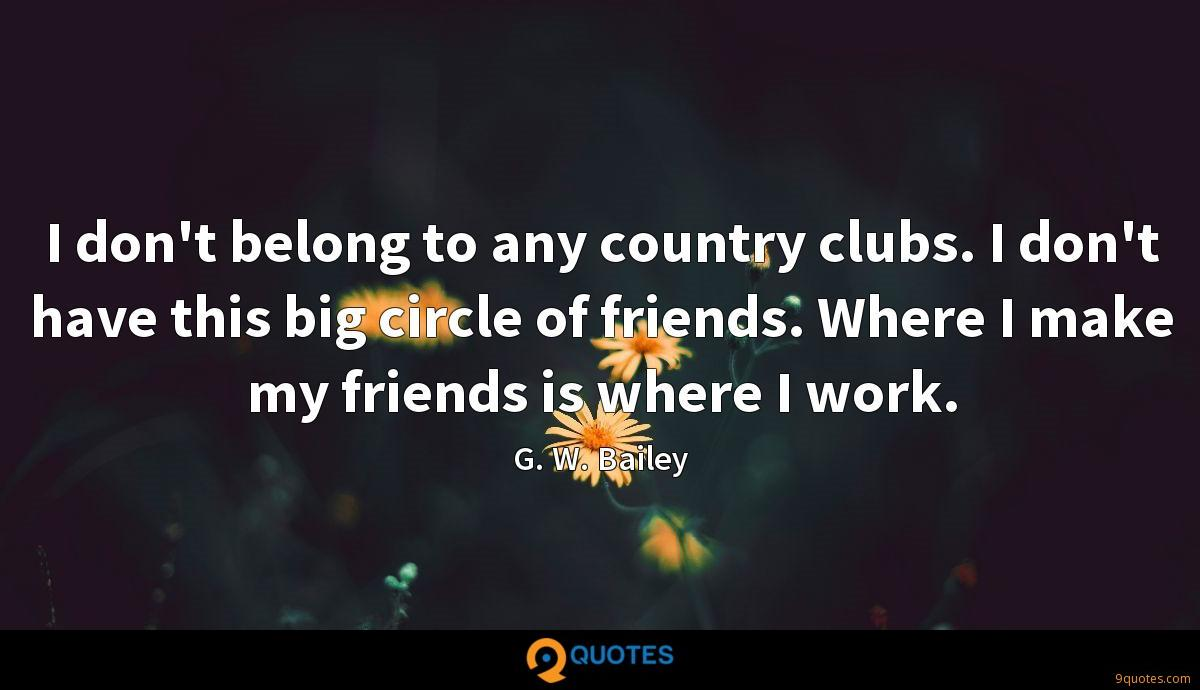 I don't belong to any country clubs. I don't have this big circle of friends. Where I make my friends is where I work.