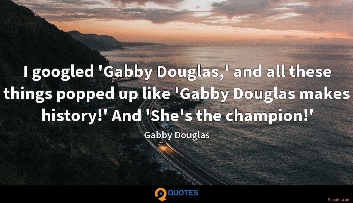 I googled 'Gabby Douglas,' and all these things popped up like 'Gabby Douglas makes history!' And 'She's the champion!'