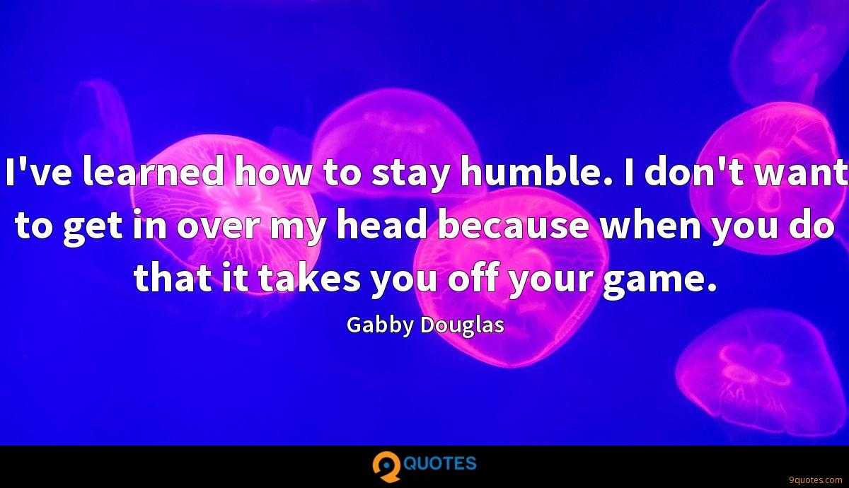 I've learned how to stay humble. I don't want to get in over my head because when you do that it takes you off your game.