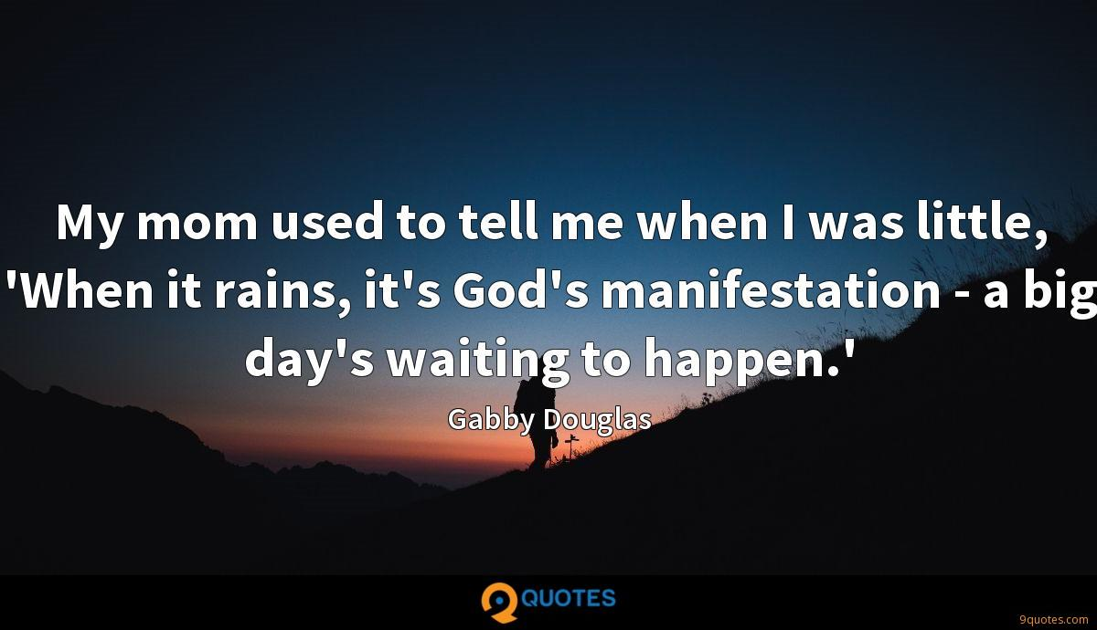 My mom used to tell me when I was little, 'When it rains, it's God's manifestation - a big day's waiting to happen.'