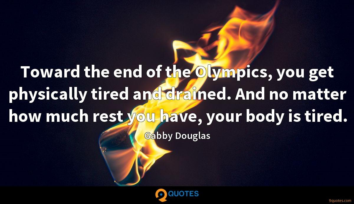 Toward the end of the Olympics, you get physically tired and drained. And no matter how much rest you have, your body is tired.