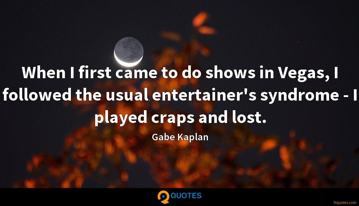 When I first came to do shows in Vegas, I followed the usual entertainer's syndrome - I played craps and lost.