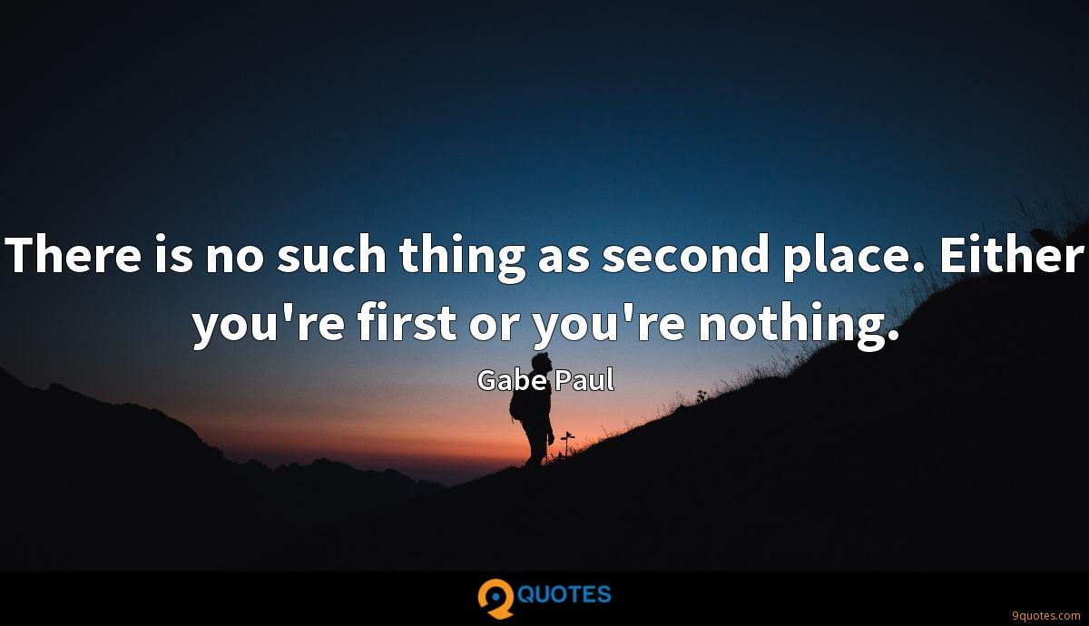 There is no such thing as second place. Either you're first or you're nothing.